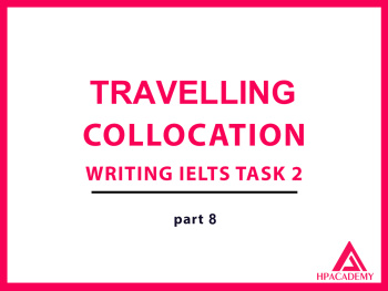 TRAVELLING COLLOCATION ĐỂ NÂNG BAND ĐIỂM TRONG IELTS WRITING TASK 2 - PART 8