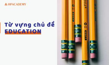 TỪ VỰNG IELTS CHỦ ĐỀ EDUCATION