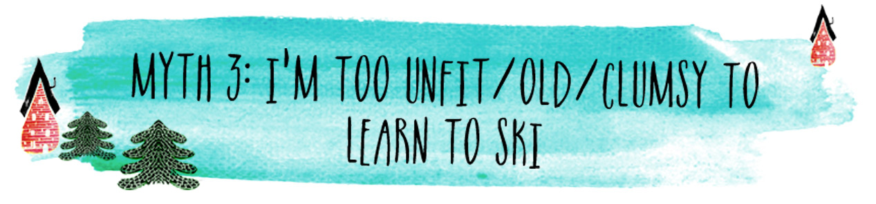 Myth 3: I'm too unfit/old/clumsy to learn to ski