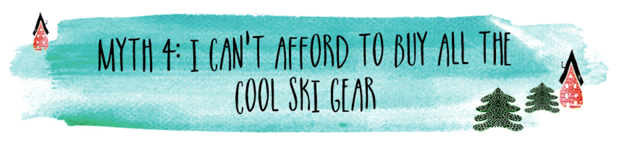 Myth 4: I can't afford to buy all the cool ski gear