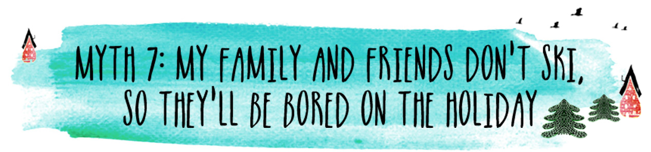 Myth 7: My family and friends don't ski, so they'll be bored on the holiday