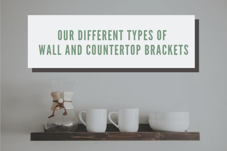 Our Different Types of Wall and Countertop Brackets