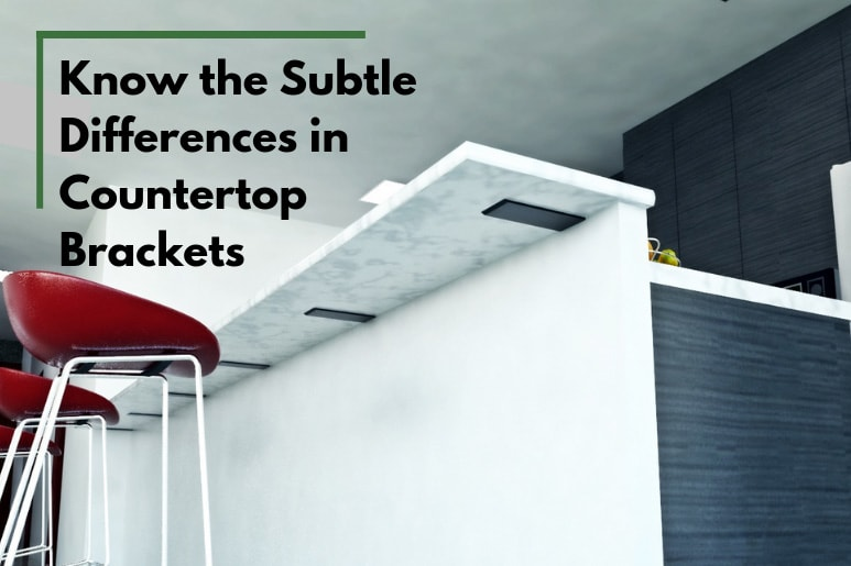Know the Subtle Differences in Countertop Brackets