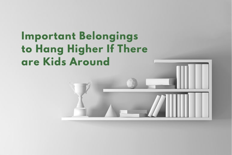 Important Belongings to Hang Higher If There are Kids Around