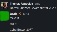 "A slack conversation where I ask ""do you know of Bower but for 2020"" and Justin replies: ""make it. call it... CyberBower 2077"""