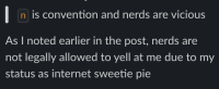 """A quote: """"`n` is convention and nerds are vicious."""" I respond with: """"As I noted earlier in the post, nerds are not legally allowed to yell at me due to my status as internet sweetie pie"""""""
