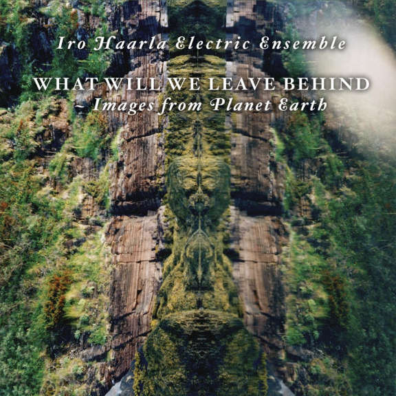 Iro Haarla Electric Ensemble What Will We Leave Behind - Images From Planet Earth LP 2021