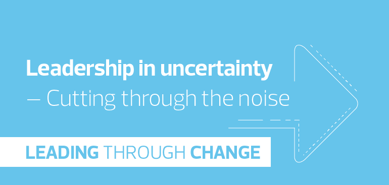 Leadership in uncertainty - Cutting through the noise