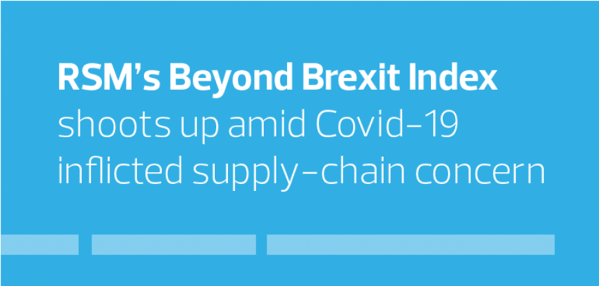 RSM's Beyond Brexit Index shoots up amid Covid-19 inflicted supply-chain concern