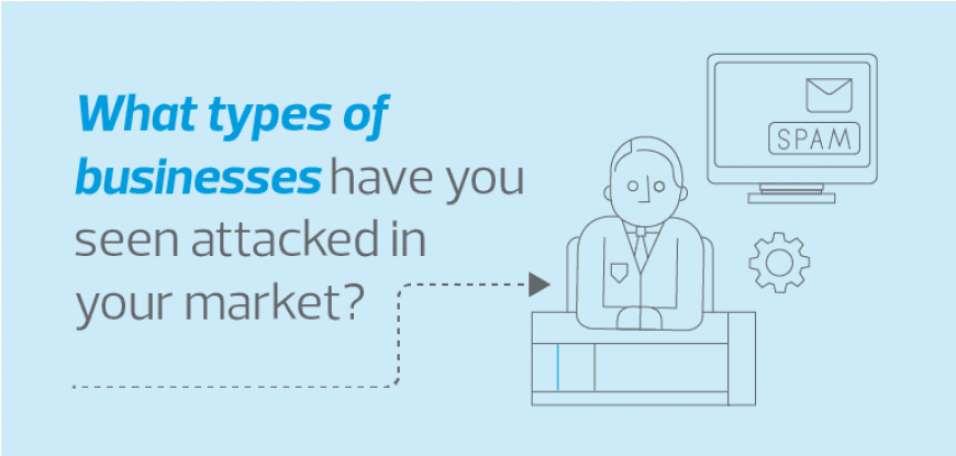 What types of businesses have you seen attacked in your market?