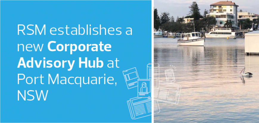 RSM establishes a new Corporate Advisory Hub at Port Macquarie, NSW