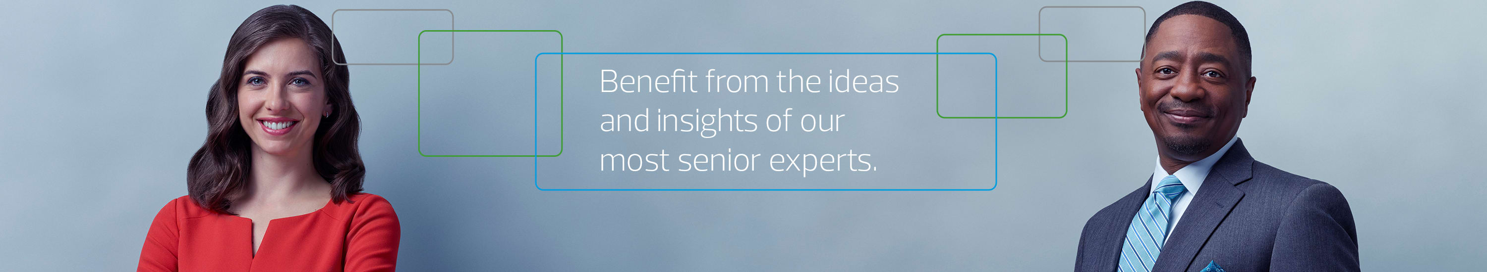Benefit from the ideas and insights of our most senior experts.