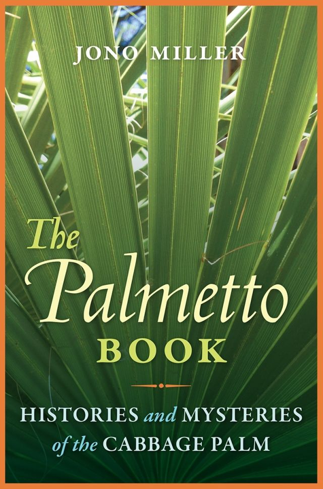 The Palmetto Book: Histories and Mysteries of the Cabbage Palm, by Jono Miller