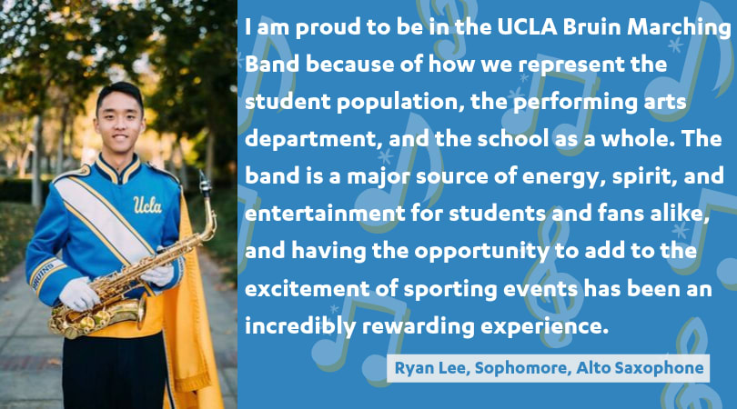 I am proud to be in the UCLA Bruin Marching Band because of how we represent the student population, the performing arts department, and the school as a whole. The band is a major source of energy, spirit, and entertainment for students and fans alike, and having the opportunity to add to the excitement of sporting events has been an incredibly rewarding experience.