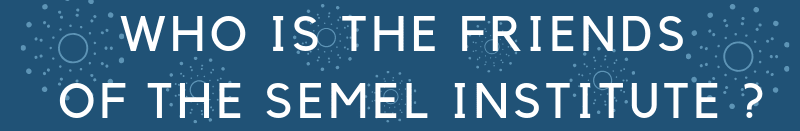 WHO IS THE FRIENDS OF THE SEMEL INSTITUTE