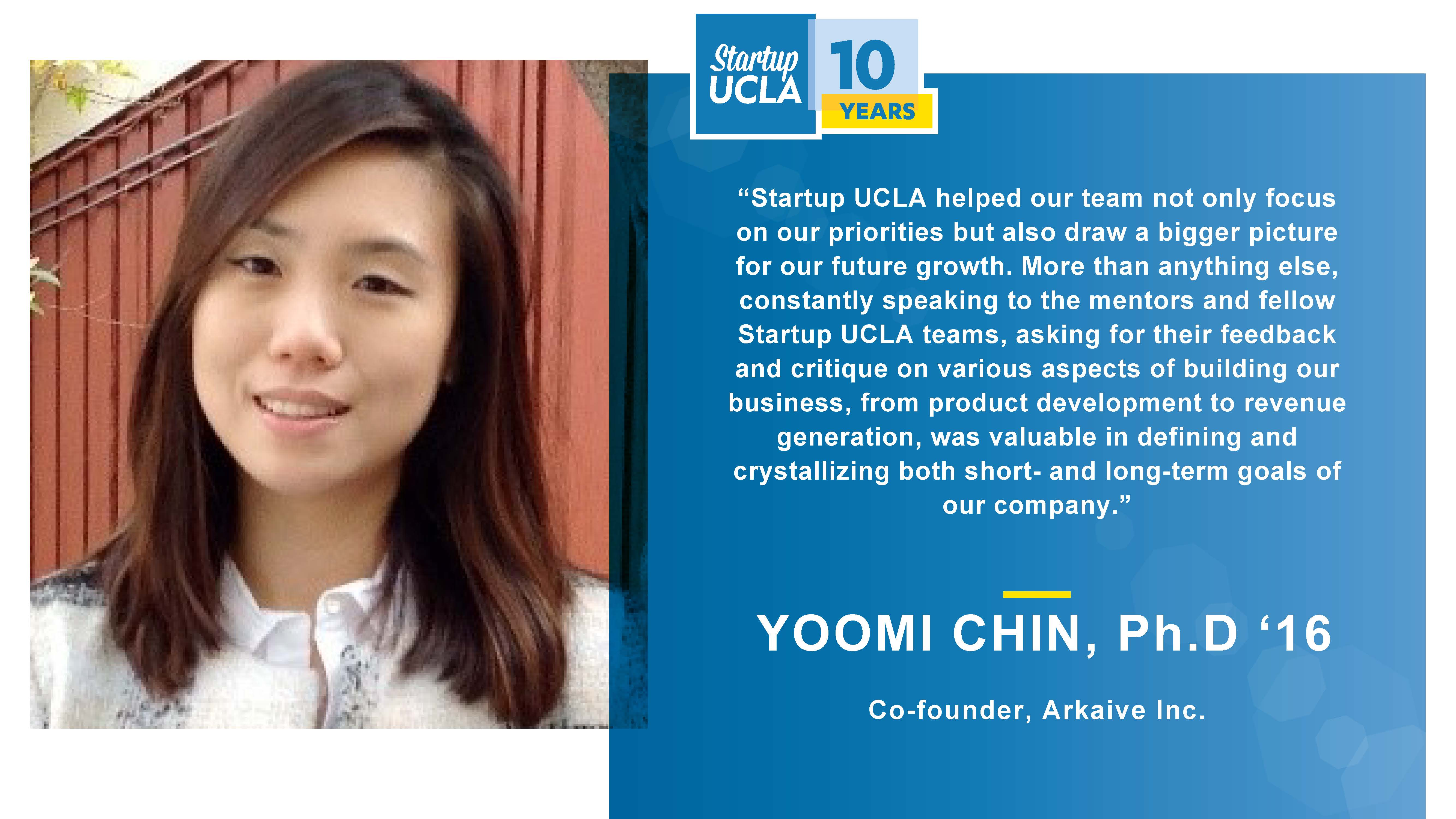 """""""Startup UCLA helped our team not only focus on our priorities but also draw a bigger picture for our future growth. More than anything else, constantly speaking to the mentors and fellow Startup UCLA teams, asking for their feedback and critique on various aspects of building our business, from product development to revenue generation, was valuable in defining and crystallizing both short- and long-term goals of our company."""" Yoomi Chin, Ph.D., Co-founder, Arkaive Inc."""