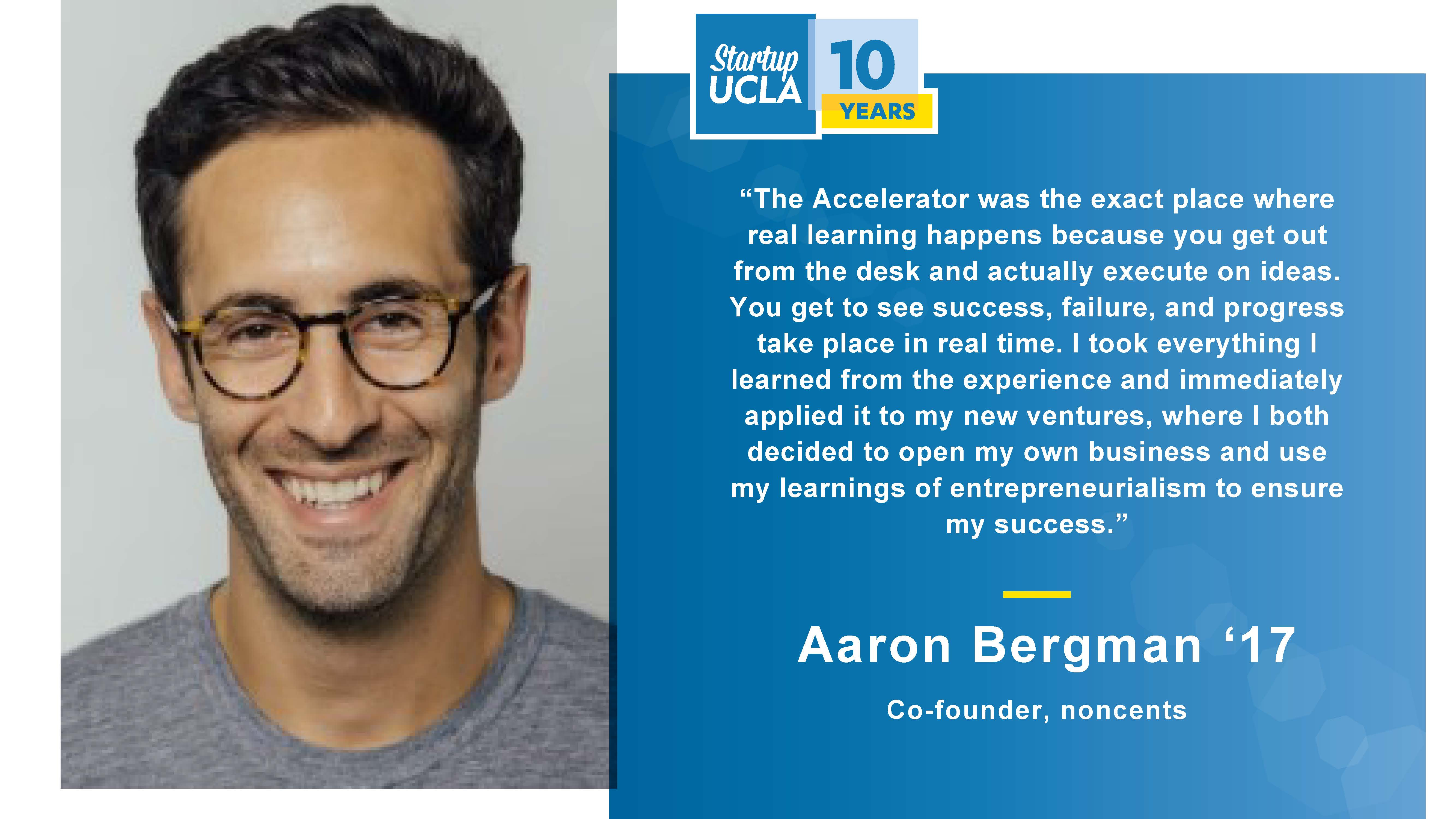 """""""The Accelerator was the exact place where real learning happens because you get out from the desk and actually execute on ideas. You get to see success, failure, and progress take place in real time. I took everything I learned from the experience and immediately applied it to my new ventures, where I both decided to open my own business and use my learnings of entrepreneurialism to ensure my success."""" Aaron Bergman '17, Co-founder, noncents"""