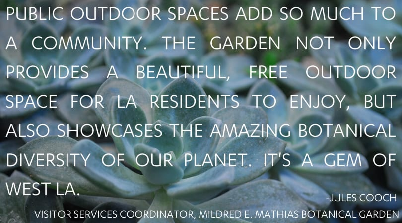 Public outdoor spaces add so much to a community. The Garden not only provides a beautiful, free outdoor space for LA residents to enjoy, but also showcases the amazing botanical diversity of our planet. It's a gem of West LA.