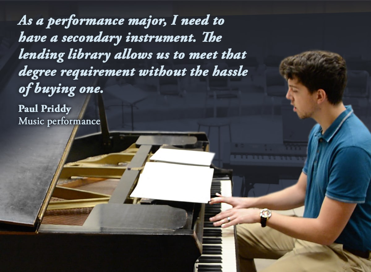 As a performance major, I need to have a secondary instrument. The lending library allows us to meet that degree requirement without the hassle of buying one. Paul Priddy Music performance