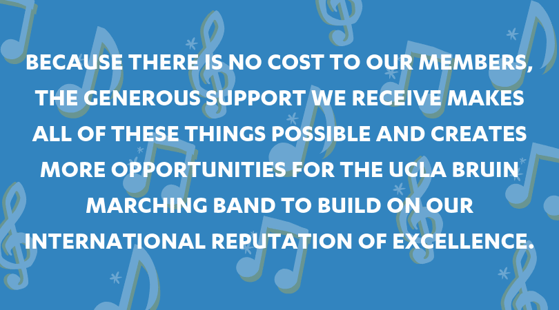 Because there is no cost to our members, the generous support we receive makes all of these things possible and creates more opportunities for the UCLA Bruin Marching Band to build on our international reputation of excellence.