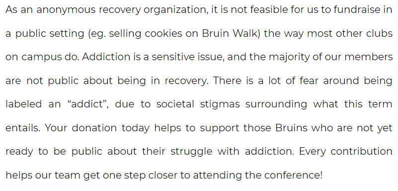 """As an anonymous recovery organization, it is not feasible for us to fundraise in a public setting (eg. selling cookies on Bruin Walk) the way most other clubs on campus do. Addiction is a sensitive issue, and the majority of our members are not public about being in recovery. There is a lot of fear around being labeled an """"addict"""", due to societal stigmas surrounding what this term entails. Your donation today helps to support those Bruins who are not yet ready to be public about their struggle with addiction. Every contribution helps our team get one step closer to attending the conference!"""