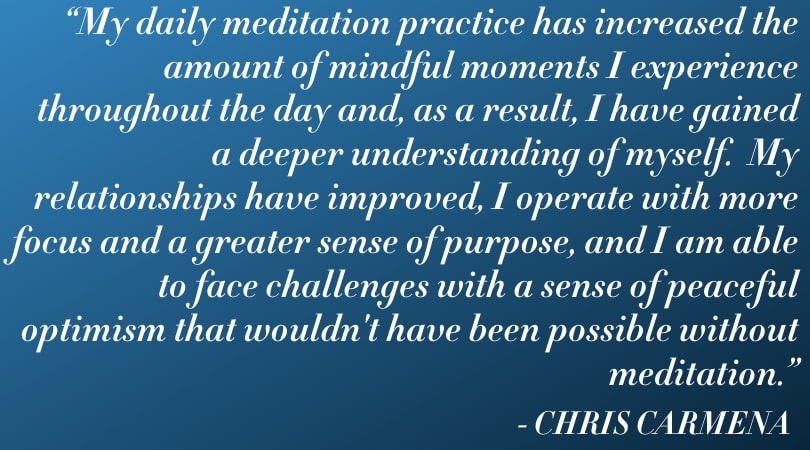 """""""Mindfulness has improved the quality of my life in almost every way.  My daily meditation practice has increased the amount of mindful moments I experience throughout the day and, as a result, I have gained a deeper understanding of myself.  My relationships have improved, I operate with more focus and a greater sense of purpose, and I am able to face challenges with a sense of peaceful optimism that wouldn't have been possible without mediation."""""""