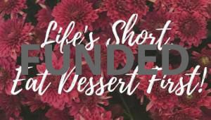 Life's Short, Eat Dessert First