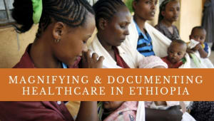 Magnifying & Documenting Healthcare in Ethiopia