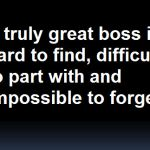 A Great Boss is hard to find, difficult to leave, and impossible to forget.