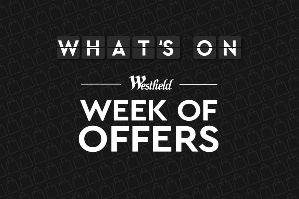 Your guide to Westfield Week of Offers