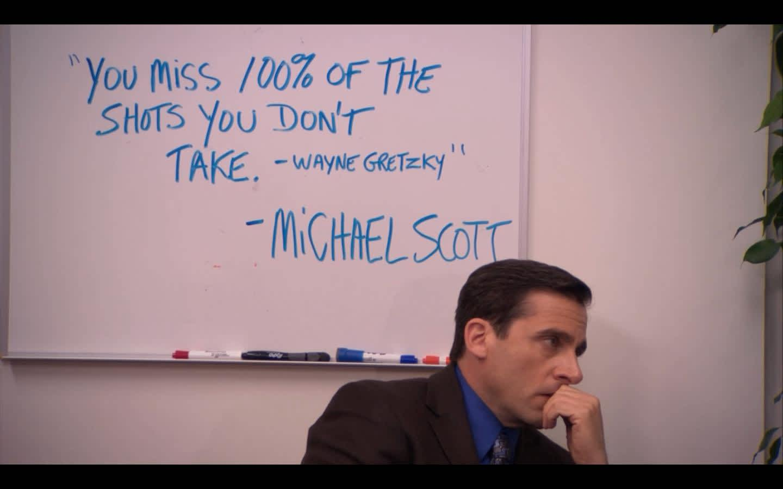 You miss 100 percent of the shots you don't take -Wayne Gretzky -Michael Scott