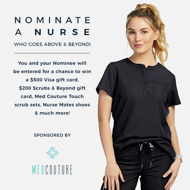 Nominate a nurse who goes above and beyond! You and your nominee will be entered for a chance to win a $500 Visa gift card, a $200 Scrubs & Beyond gift card, Med Couture Touch scrub sets, and more!