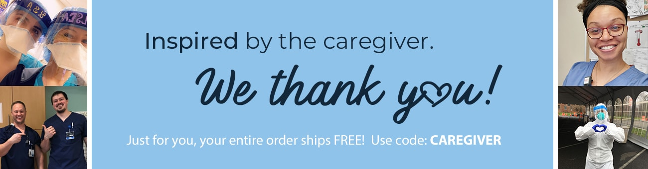 Inspired by the caregiver. We thank you! Just for you, your entire order ships FREE with code C A R E G I V E R.