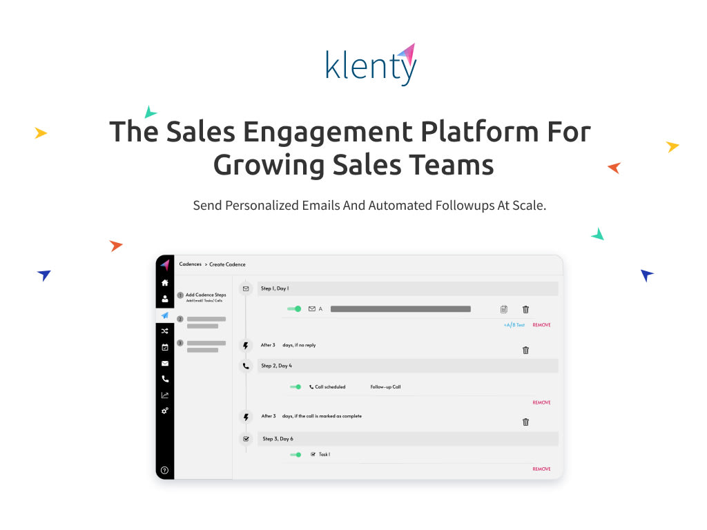 How Does Your Sales Teams Benefit ? Outbound sales: upload a list of contacts and send personalized emails and followups. Klenty automatically detects replies, bounces and out of office messages. Scale your cold outreach to hundreds of prospects everyday. Inbound sales: automatically add new inbound leads to an email sequence from CRM based on the deal stage. Schedule calls and demos with prospects. Free up hours of sales reps time each day. Sales ops: sales Ops team can use Klenty to automate the entire top-of-the-funnel outreach activities on behalf of the sales team. Sales reps can focus on qualified and ready to engage leads.