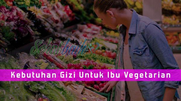 Kebutuhan Gizi Untuk Ibu Vegetarian