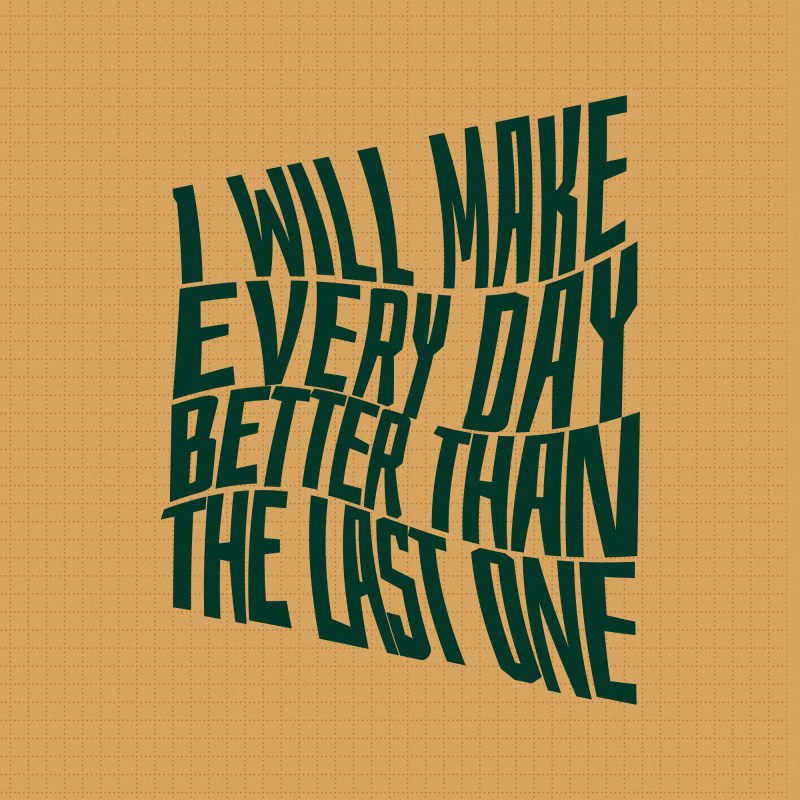I will make everyday better than the last one