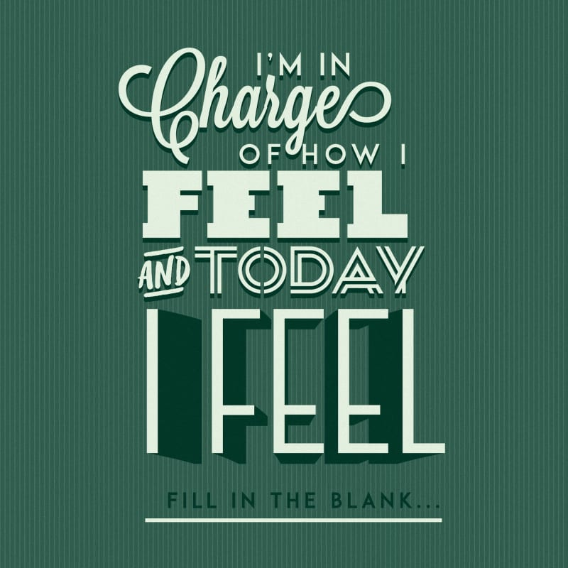 I'm in charge of how I feel and today I feel...