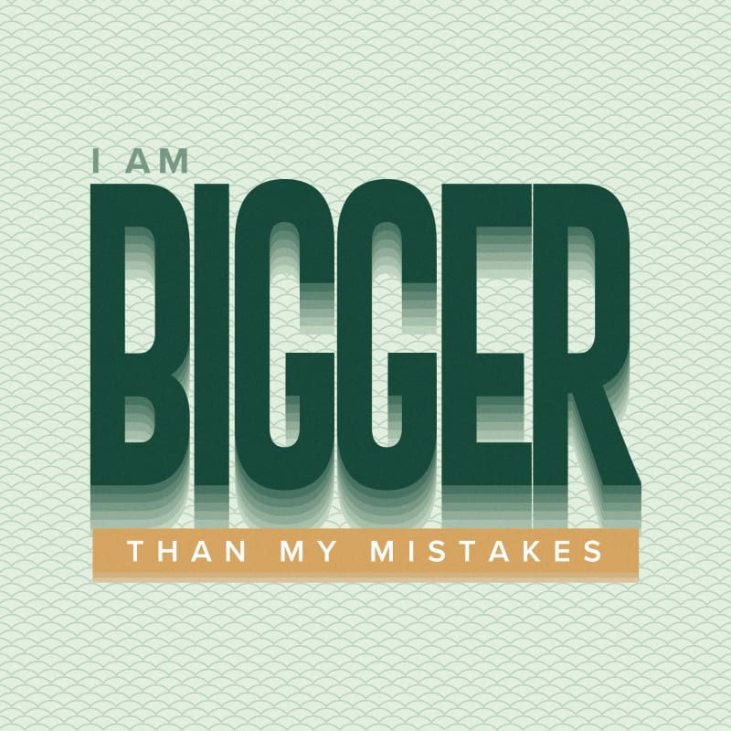 I am bigger than my mistakes