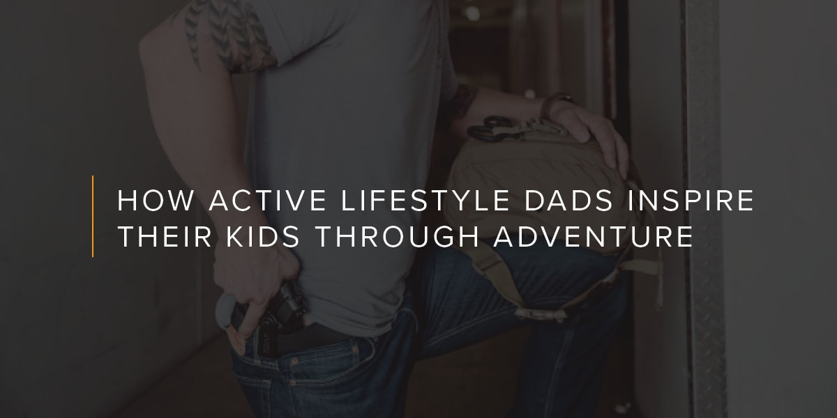 HOW ACTIVE LIFESTYLE DADS INSPIRE THEIR KIDS THROUGH ADVENTURE