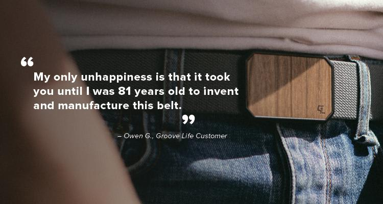 """Testimonial, """"My only unhappiness is that it took you until I was 81 years old to invent and manufacture this belt."""" - Owen G, customer"""