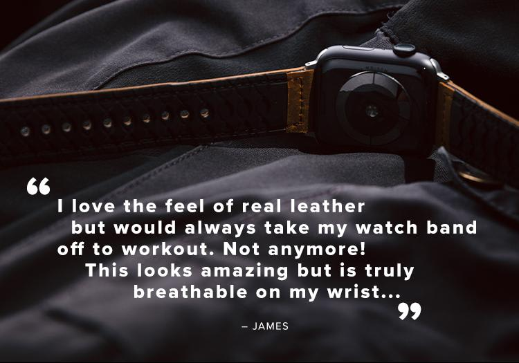 """'I love the feel of real leather but would always take my watch band off to workout. Not anymore! This looks amazing but is truly breathable on on my wrist..."""" - James"""