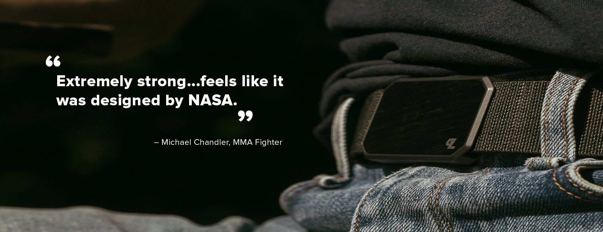 "Testimonial, ""Extremely strong...feels like it was designed by NASA."" - Michael Chandler, MMA Fighter"