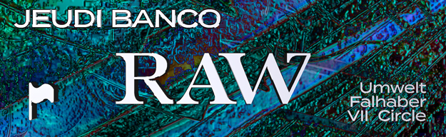 Jeudi Banco x Raw : Umwelt • Falhaber • VII Circle
