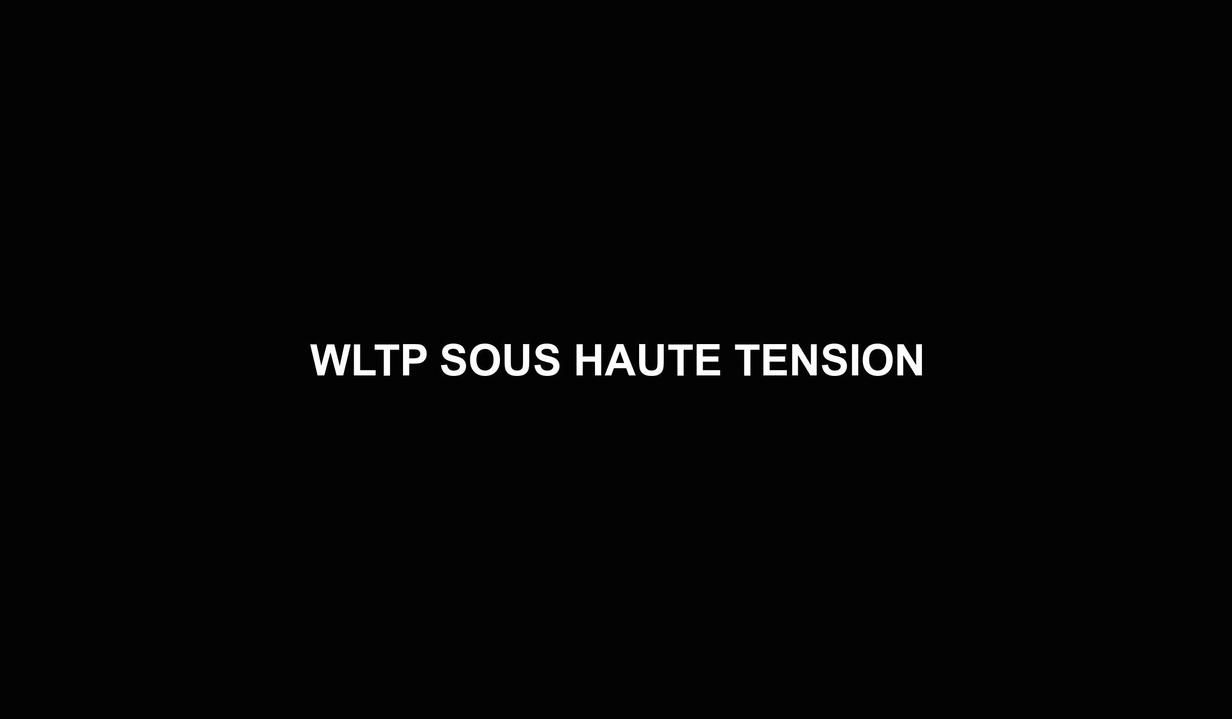 WLTP SOUS HAUTE TENSION