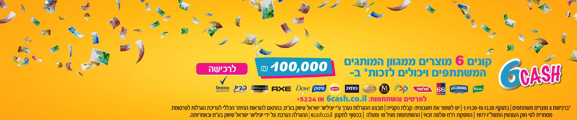 "6CASH קונים 6 מוצרים מהמגוון ויכולים לזכות* ב- 100,000 ₪ לרכישה לפרטים והשתתפות 6cash.co.il או 5224* בתוקף 1.11-10.12.20, יש לשמור את חשבונית הקנייה, המבצע נערך ע""י יוניליוור ישראל שיווק בע""מ,  ההשתתפות מגיל 18 ומעלה, בכפוף לתקנון"