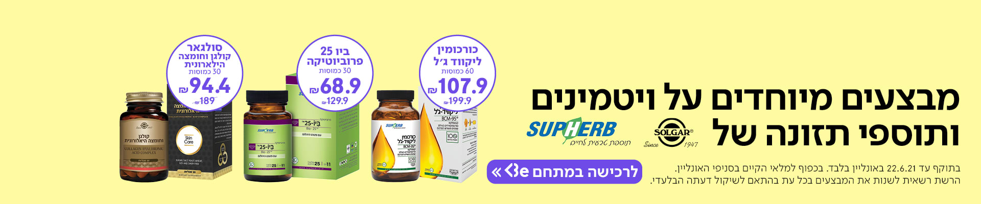 מבצעים מיוחדים על ויטמינים ותוספי תזונה של סולגאר וסופרהב עכשיו במתחם Be. לרכישה >>