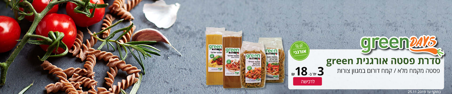 GREEN DAYS סדרת פסטה אורגנית GREEN . פסטה מקמח מלא/ קמח דורום במגוון צורות. 3 יח' ב-18 ₪. בתוקף עד ה-25.11.19