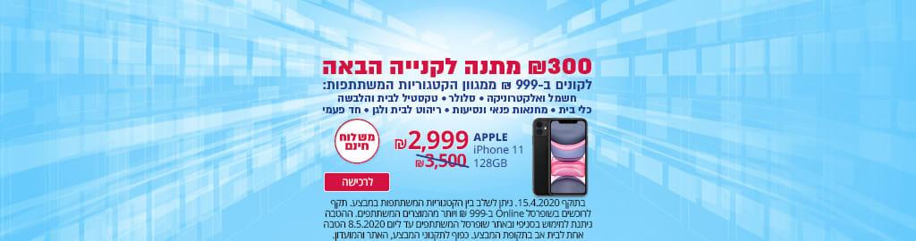 300 ₪ מתנה לקנייה הבאה לקונים ב-999 ₪ ממגוון הקטגוריות המשתתפות. iPhone 11 128GB ב- 2999 ₪, Samsung S10ב-2399 ₪, iPhone XR 128GB ב- 2799 ₪.משלוח חינם. בתוקף 15.4.20. ניתן לשלב בין הקטגוריות שבמבצע.הטבה אחת לבית אב. כפוף לתקנוני המבצע ,האתר והמועדון.