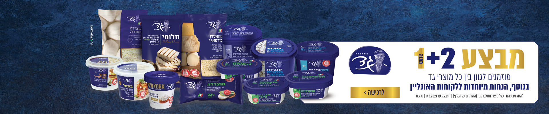מחלבות גד 1+2 מתנה הנחות מיוחדות ללקוחות האונלין *הזול מבינהם כולל מוצרי מחלבות גד {הארוזים על המדף} המבצע עד 17.5.2021 ט.ל.ח לרכישה