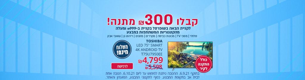 """טלויזיות מוסיפים בקליק! 65"""" SMART 4K ANDROID TV ₪ 2799 ,  טלוויזיה 50"""" SMART 4K  ₪ 1299,  טלווזיה 43"""" SMART ANDROID TV ש""""ח1399, משלוח חינם, יבוא רישמי, בתוקף עד 1.8.2021"""